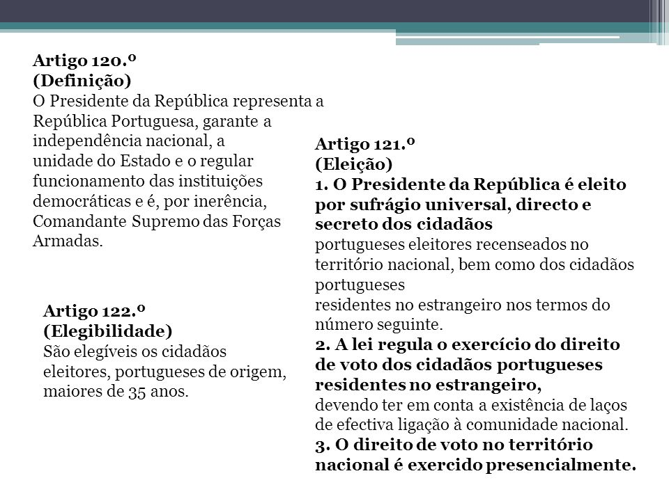 Artigo 120.º (Definição) O Presidente da República representa a República Portuguesa, garante a independência nacional, a unidade do Estado e o regula