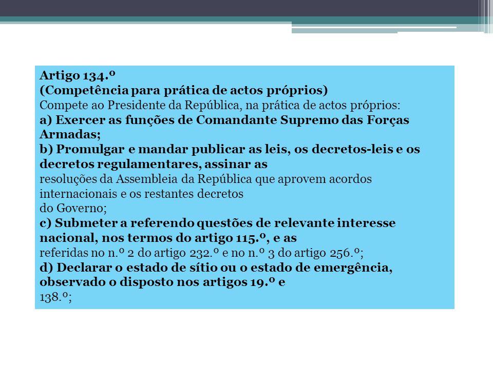 Artigo 134.º (Competência para prática de actos próprios) Compete ao Presidente da República, na prática de actos próprios: a) Exercer as funções de C