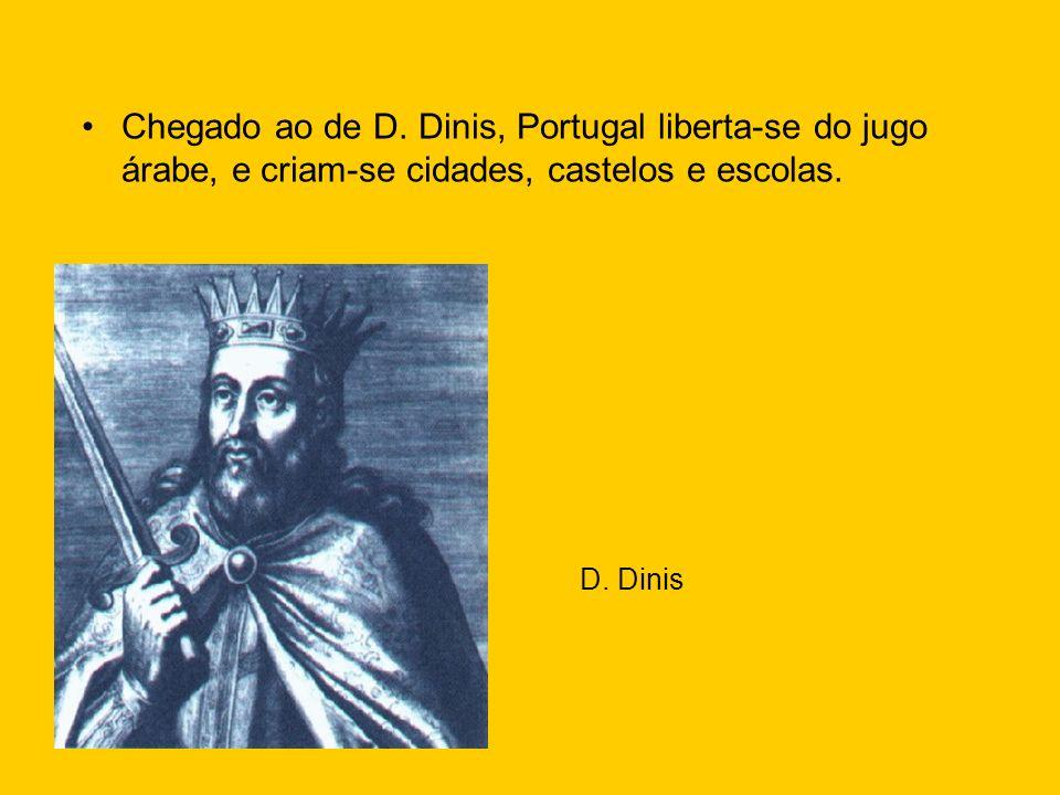 Chegado ao de D. Dinis, Portugal liberta-se do jugo árabe, e criam-se cidades, castelos e escolas. D. Dinis