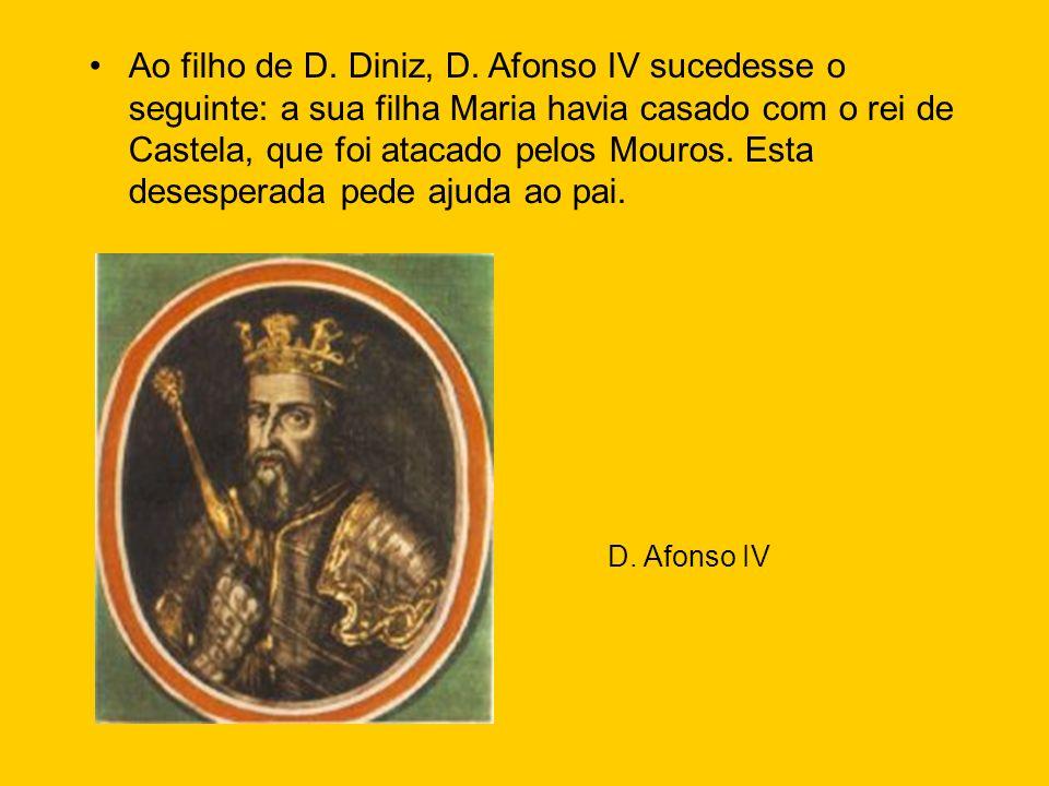 Ao filho de D. Diniz, D. Afonso IV sucedesse o seguinte: a sua filha Maria havia casado com o rei de Castela, que foi atacado pelos Mouros. Esta deses