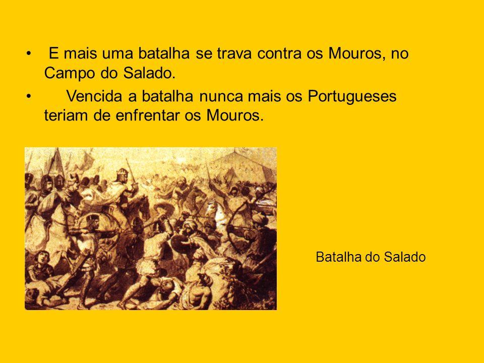 E mais uma batalha se trava contra os Mouros, no Campo do Salado. Vencida a batalha nunca mais os Portugueses teriam de enfrentar os Mouros. Batalha d