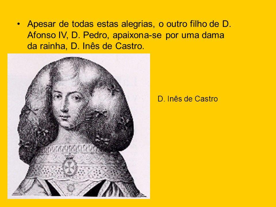 Apesar de todas estas alegrias, o outro filho de D. Afonso IV, D. Pedro, apaixona-se por uma dama da rainha, D. Inês de Castro. D. Inês de Castro