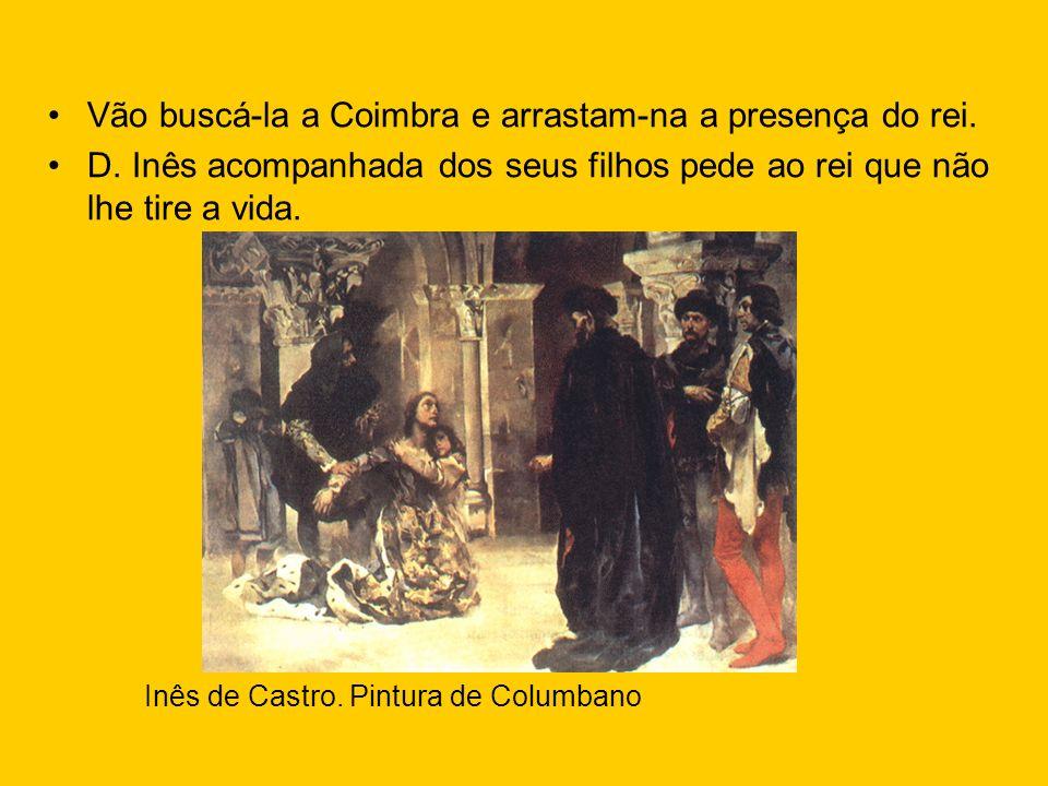 Vão buscá-la a Coimbra e arrastam-na a presença do rei. D. Inês acompanhada dos seus filhos pede ao rei que não lhe tire a vida. Inês de Castro. Pintu
