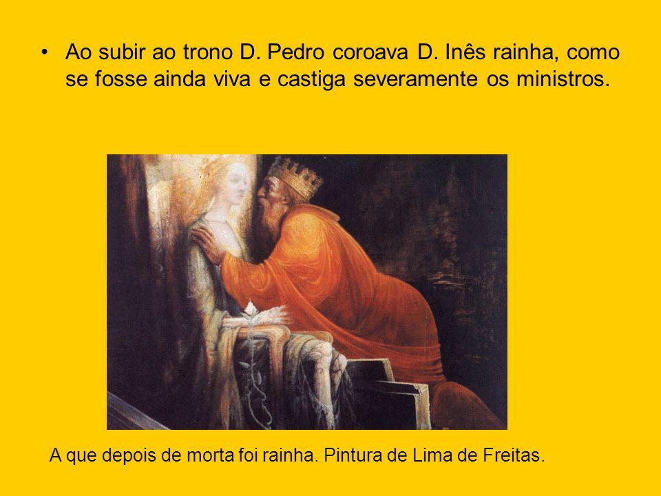 Ao subir ao trono D. Pedro coroava D. Inês rainha, como se fosse ainda viva e castiga severamente os ministros. A que depois de morta foi rainha. Pint