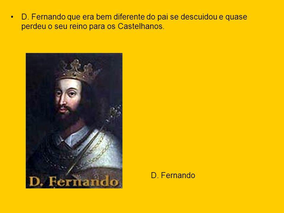 D. Fernando que era bem diferente do pai se descuidou e quase perdeu o seu reino para os Castelhanos. D. Fernando
