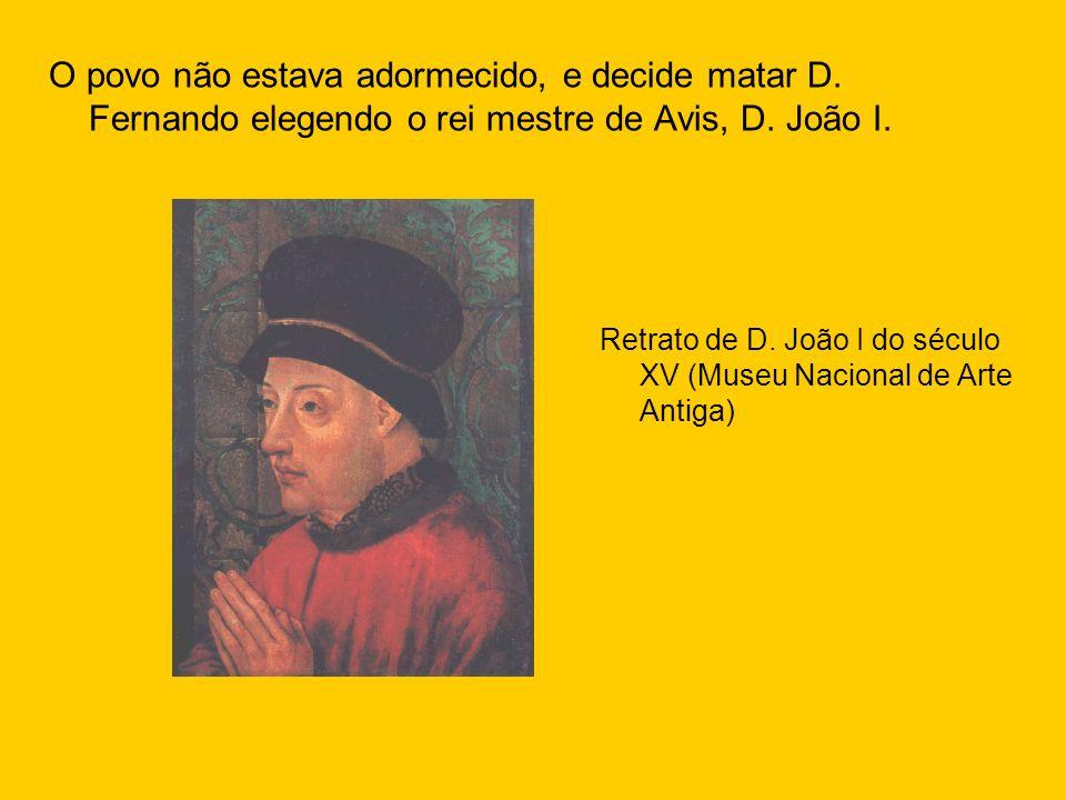 O povo não estava adormecido, e decide matar D. Fernando elegendo o rei mestre de Avis, D. João I. Retrato de D. João I do século XV (Museu Nacional d