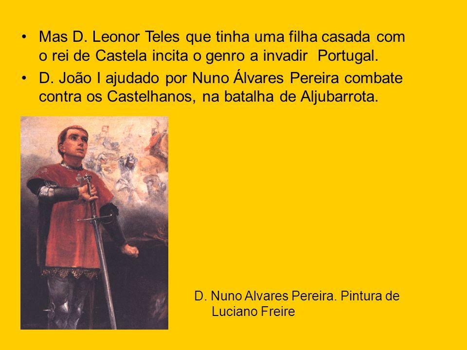 Mas D. Leonor Teles que tinha uma filha casada com o rei de Castela incita o genro a invadir Portugal. D. João I ajudado por Nuno Álvares Pereira comb