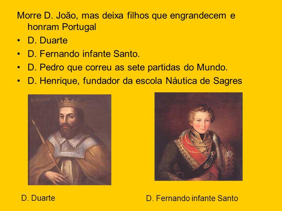 Morre D. João, mas deixa filhos que engrandecem e honram Portugal D. Duarte D. Fernando infante Santo. D. Pedro que correu as sete partidas do Mundo.