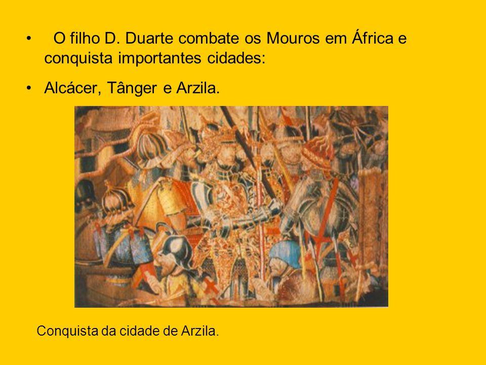 O filho D. Duarte combate os Mouros em África e conquista importantes cidades: Alcácer, Tânger e Arzila. Conquista da cidade de Arzila.