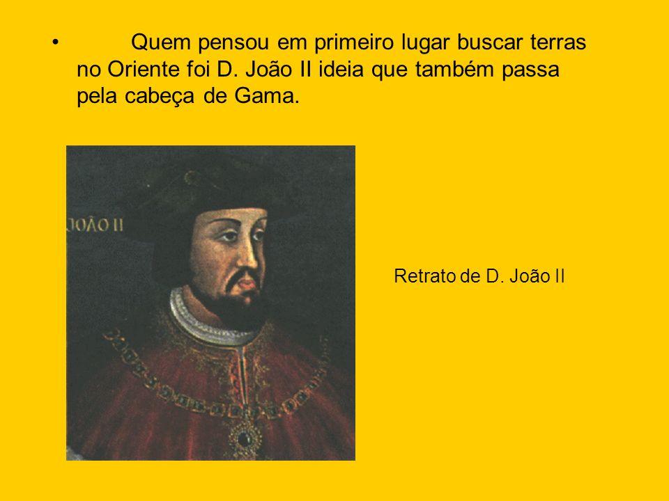 Quem pensou em primeiro lugar buscar terras no Oriente foi D. João II ideia que também passa pela cabeça de Gama. Retrato de D. João II