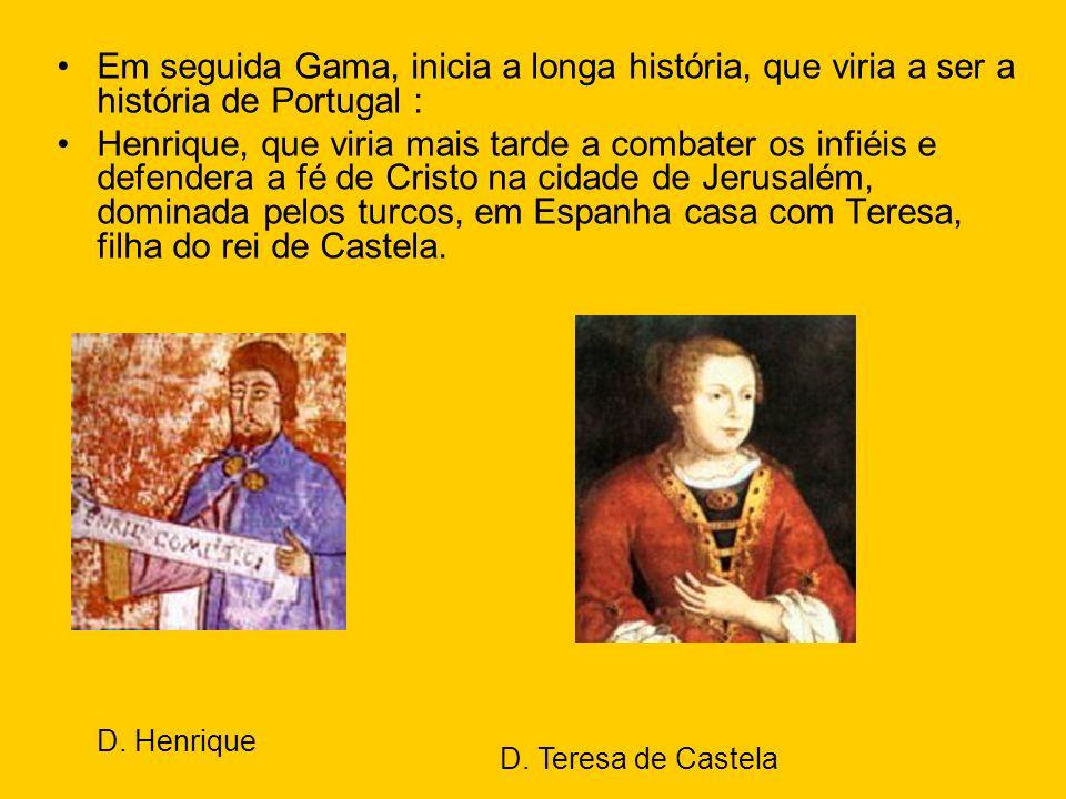 Em seguida Gama, inicia a longa história, que viria a ser a história de Portugal : Henrique, que viria mais tarde a combater os infiéis e defendera a