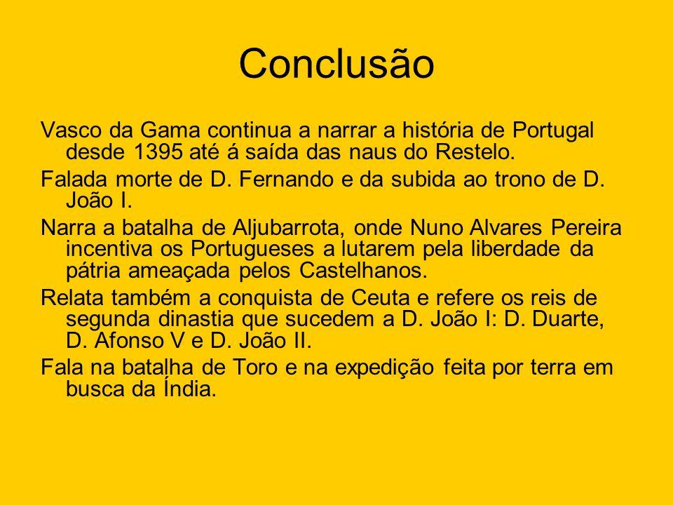 Conclusão Vasco da Gama continua a narrar a história de Portugal desde 1395 até á saída das naus do Restelo. Falada morte de D. Fernando e da subida a