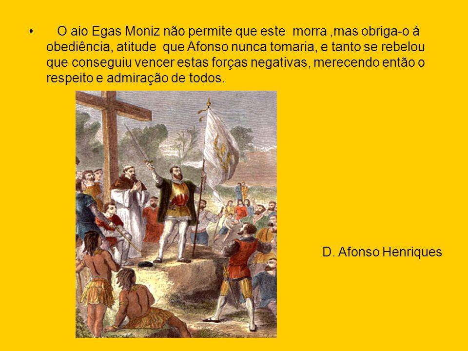 O aio Egas Moniz não permite que este morra,mas obriga-o á obediência, atitude que Afonso nunca tomaria, e tanto se rebelou que conseguiu vencer estas