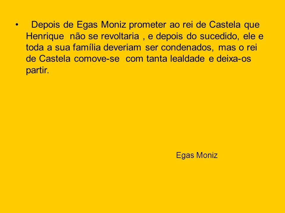 Depois de Egas Moniz prometer ao rei de Castela que Henrique não se revoltaria, e depois do sucedido, ele e toda a sua família deveriam ser condenados