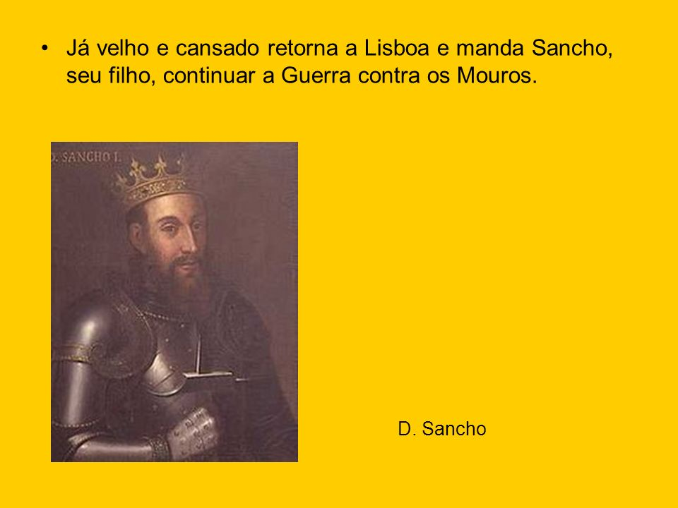 Já velho e cansado retorna a Lisboa e manda Sancho, seu filho, continuar a Guerra contra os Mouros. D. Sancho