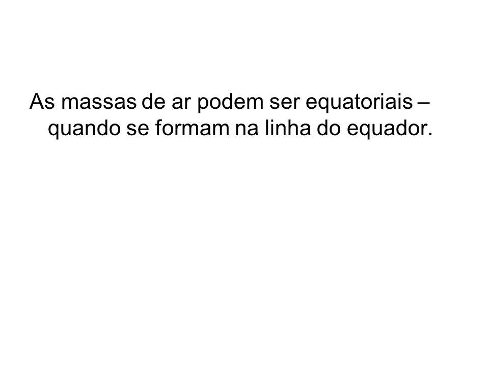As massas de ar podem ser equatoriais – quando se formam na linha do equador.