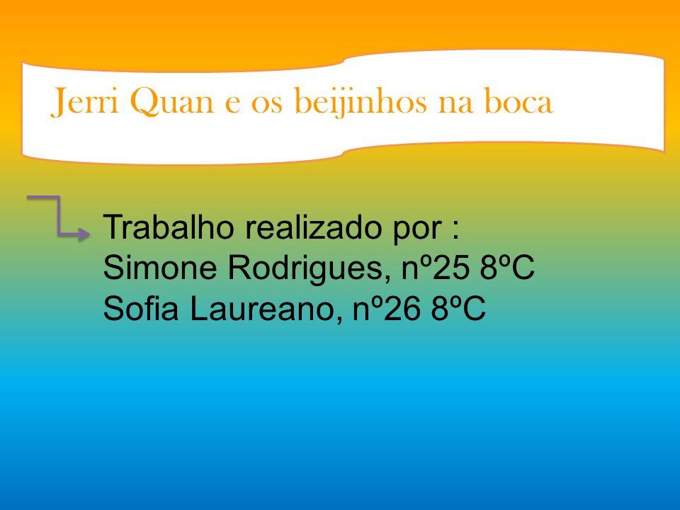 Jerri Quan e os beijinhos na boca Trabalho realizado por : Simone Rodrigues, nº25 8ºC Sofia Laureano, nº26 8ºC