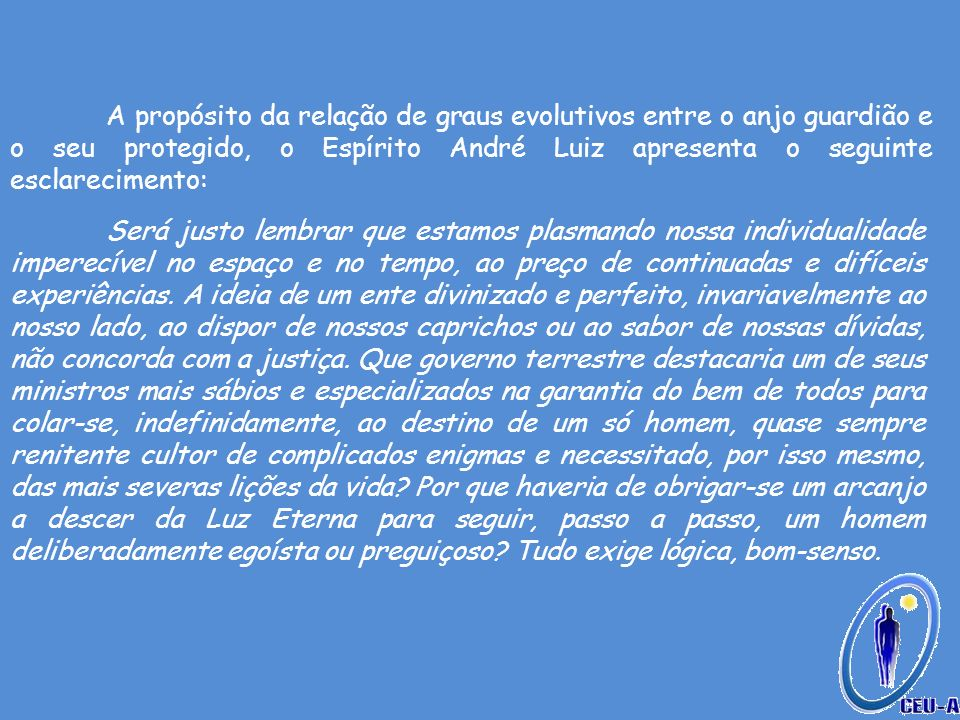 A propósito da relação de graus evolutivos entre o anjo guardião e o seu protegido, o Espírito André Luiz apresenta o seguinte esclarecimento: Será ju