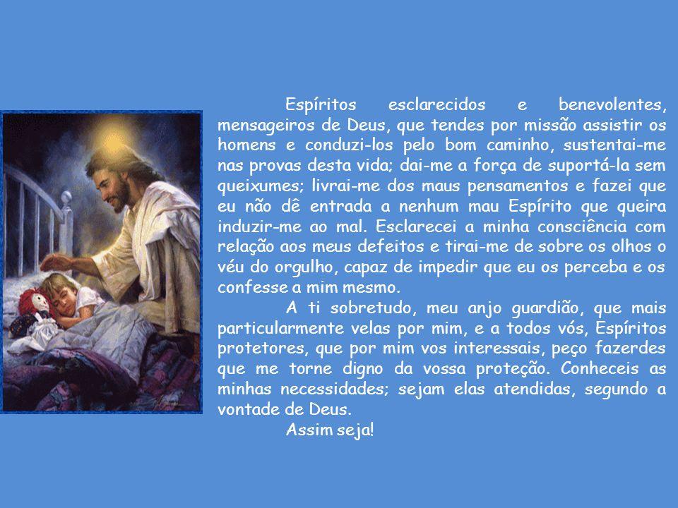 Espíritos esclarecidos e benevolentes, mensageiros de Deus, que tendes por missão assistir os homens e conduzi-los pelo bom caminho, sustentai-me nas