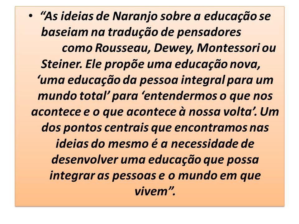 As ideias de Naranjo sobre a educação se baseiam na tradução de pensadores como Rousseau, Dewey, Montessori ou Steiner. Ele propõe uma educação nova,