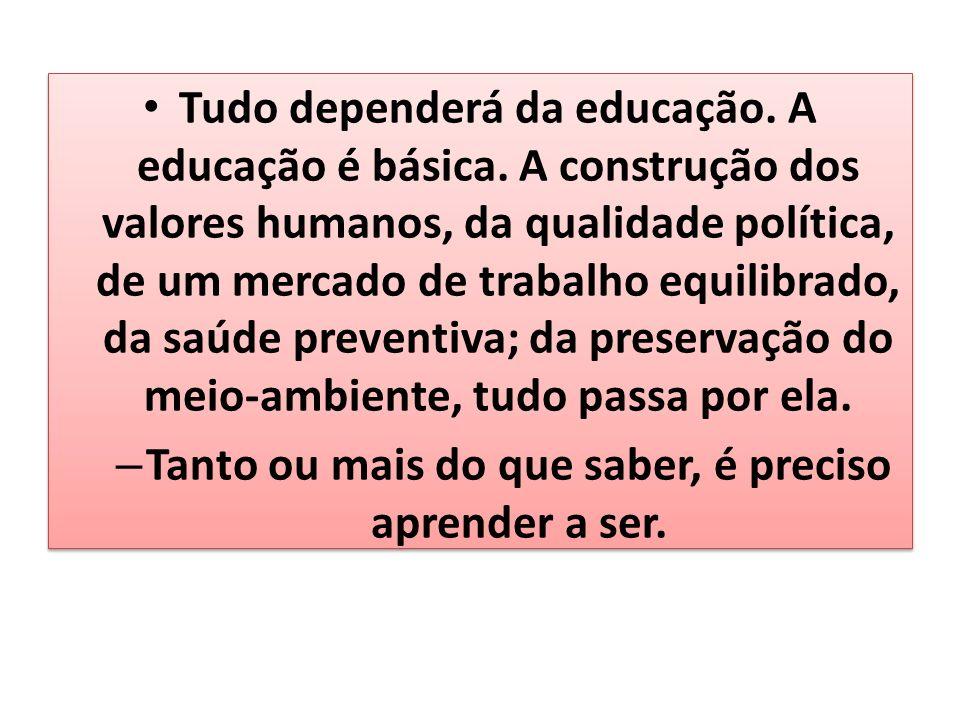 Tudo dependerá da educação. A educação é básica. A construção dos valores humanos, da qualidade política, de um mercado de trabalho equilibrado, da sa