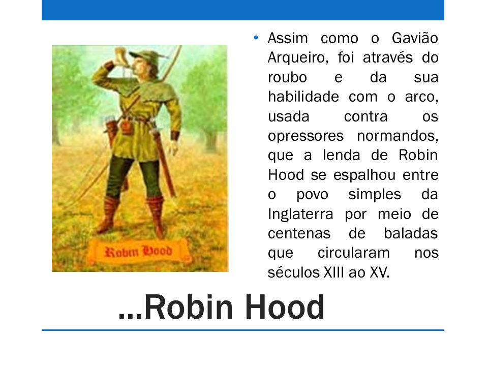 ...Robin Hood Assim como o Gavião Arqueiro, foi através do roubo e da sua habilidade com o arco, usada contra os opressores normandos, que a lenda de