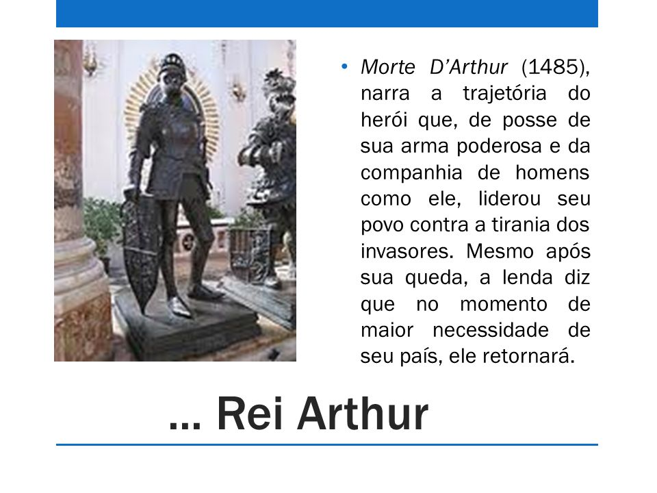 ... Rei Arthur Morte DArthur (1485), narra a trajetória do herói que, de posse de sua arma poderosa e da companhia de homens como ele, liderou seu pov