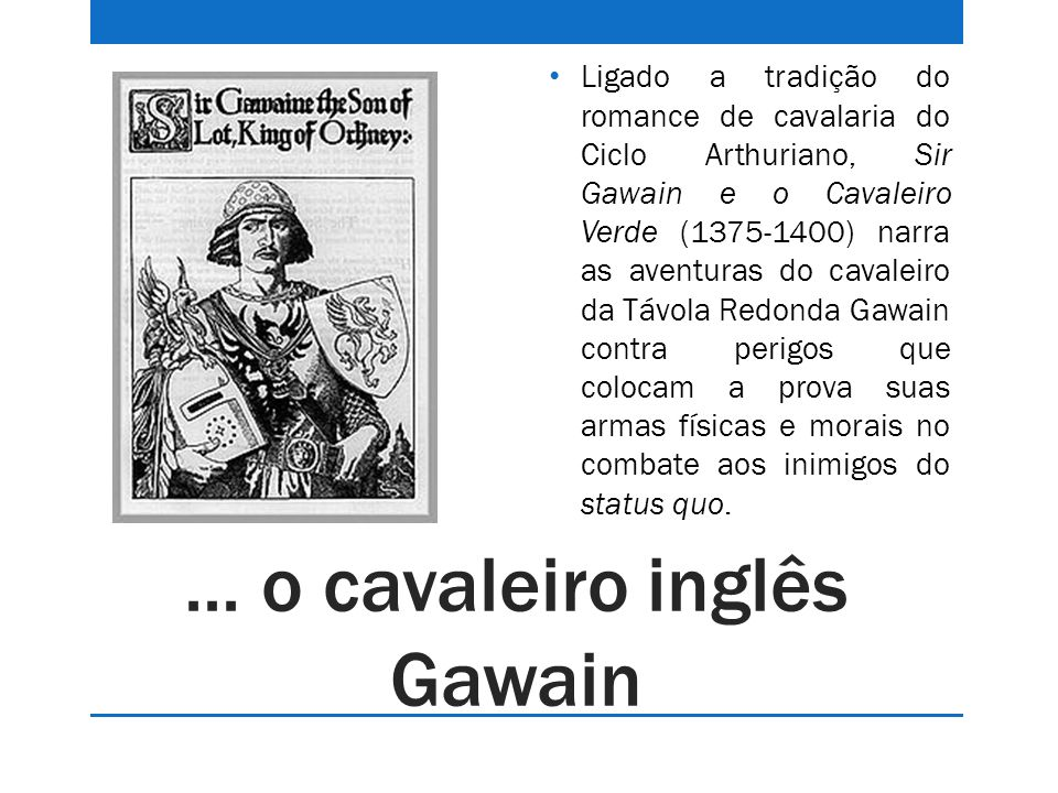 ... o cavaleiro inglês Gawain Ligado a tradição do romance de cavalaria do Ciclo Arthuriano, Sir Gawain e o Cavaleiro Verde (1375-1400) narra as avent