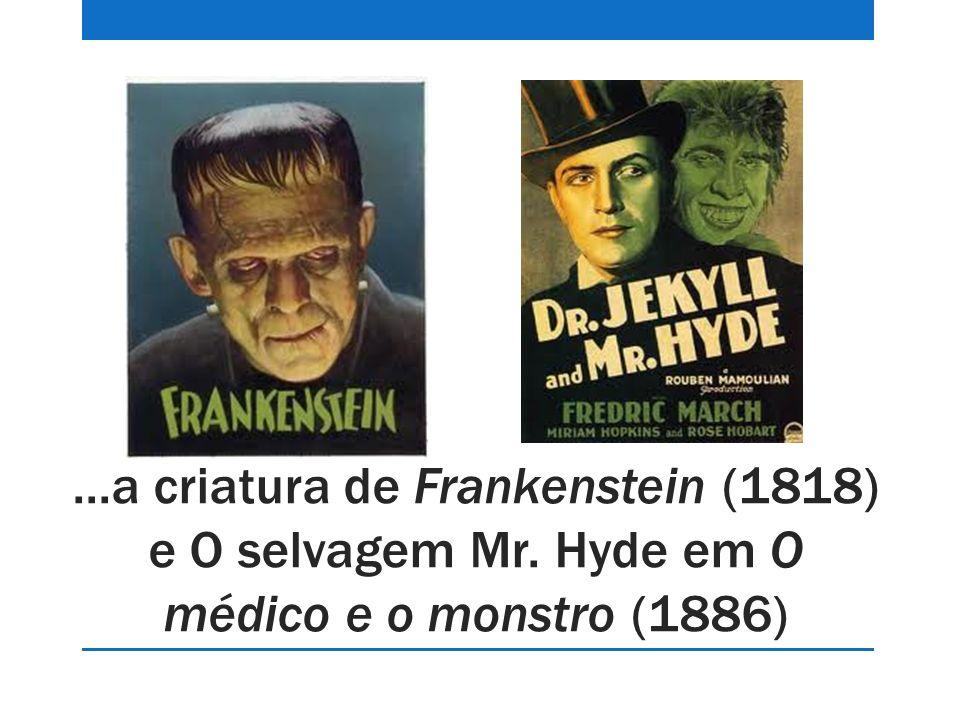 ...a criatura de Frankenstein (1818) e O selvagem Mr. Hyde em O médico e o monstro (1886)