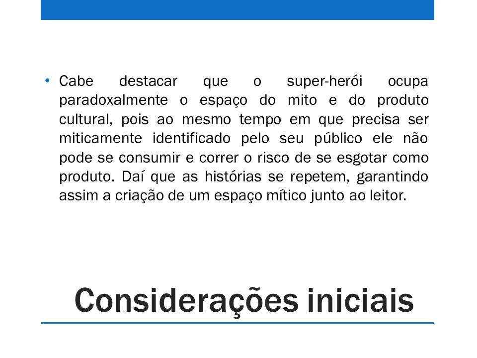 Considerações iniciais Cabe destacar que o super-herói ocupa paradoxalmente o espaço do mito e do produto cultural, pois ao mesmo tempo em que precisa