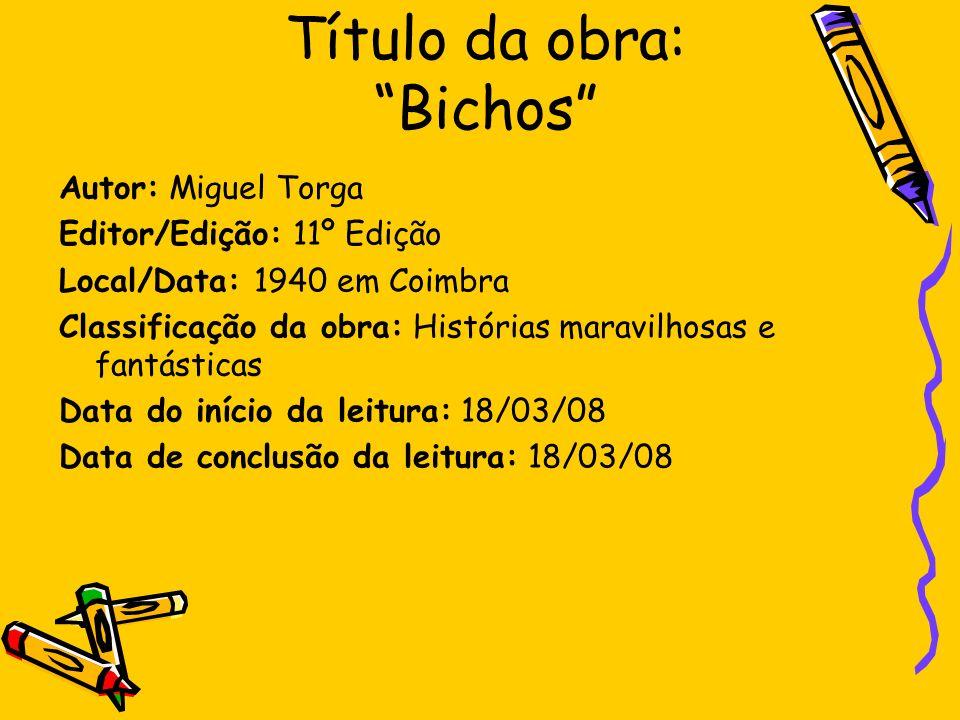 Título da obra: Bichos Autor: Miguel Torga Editor/Edição: 11º Edição Local/Data: 1940 em Coimbra Classificação da obra: Histórias maravilhosas e fantá