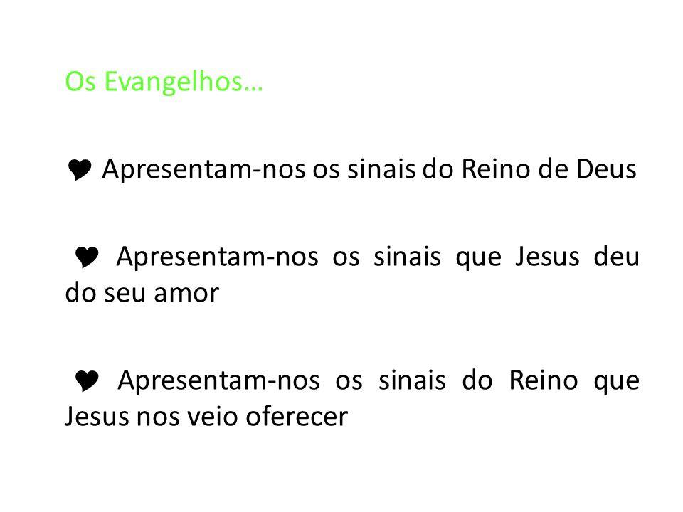 Os Evangelhos… Apresentam-nos os sinais do Reino de Deus Apresentam-nos os sinais que Jesus deu do seu amor Apresentam-nos os sinais do Reino que Jesu