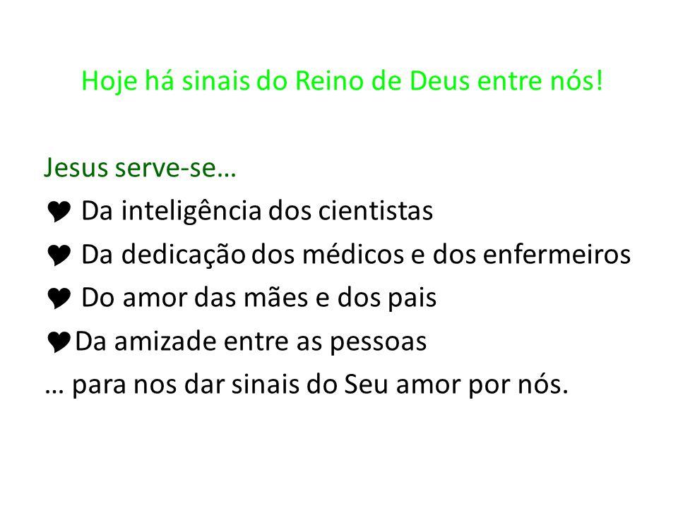 Hoje há sinais do Reino de Deus entre nós! Jesus serve-se… Da inteligência dos cientistas Da dedicação dos médicos e dos enfermeiros Do amor das mães