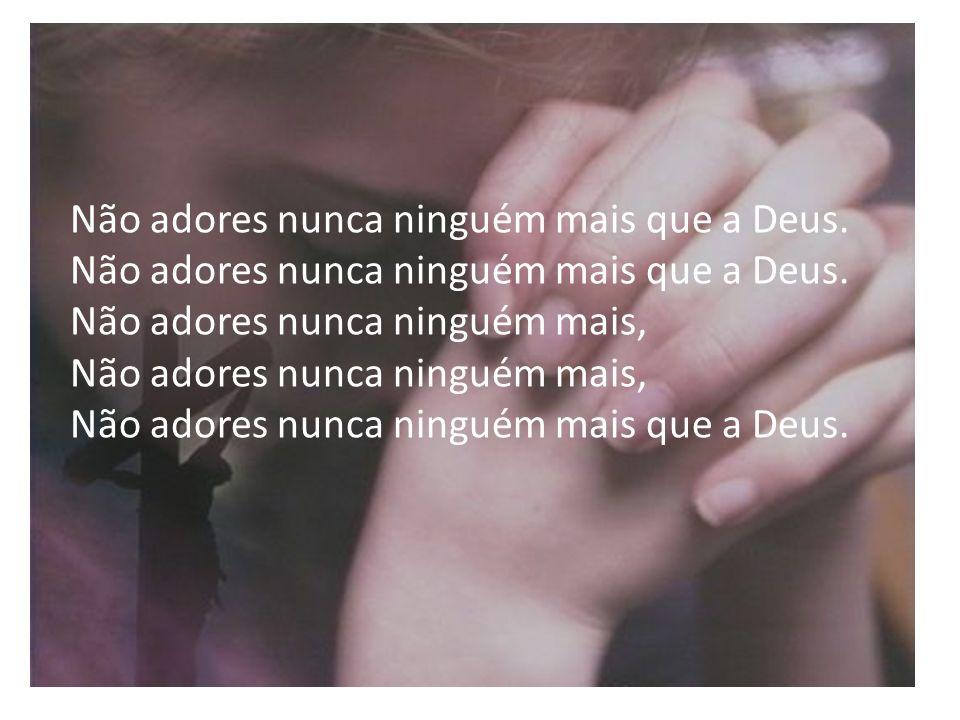 Não adores nunca ninguém mais que a Deus. Não adores nunca ninguém mais que a Deus. Não adores nunca ninguém mais, Não adores nunca ninguém mais, Não