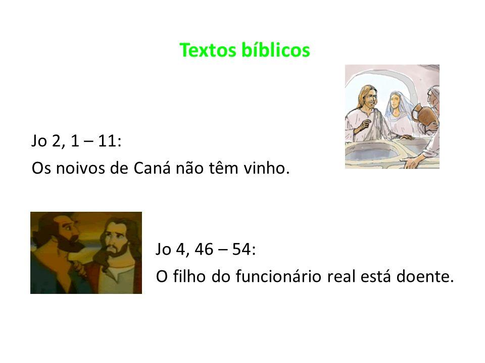 Textos bíblicos Jo 2, 1 – 11: Os noivos de Caná não têm vinho. Jo 4, 46 – 54: O filho do funcionário real está doente.