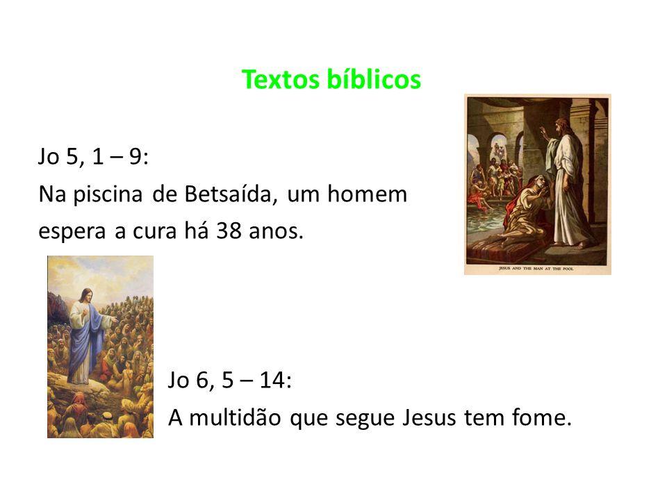 Textos bíblicos Jo 5, 1 – 9: Na piscina de Betsaída, um homem espera a cura há 38 anos. Jo 6, 5 – 14: A multidão que segue Jesus tem fome.