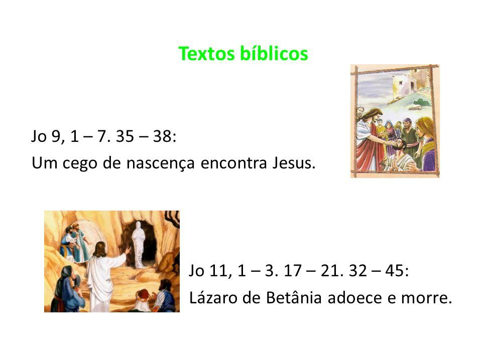 Textos bíblicos Jo 9, 1 – 7. 35 – 38: Um cego de nascença encontra Jesus. Jo 11, 1 – 3. 17 – 21. 32 – 45: Lázaro de Betânia adoece e morre.