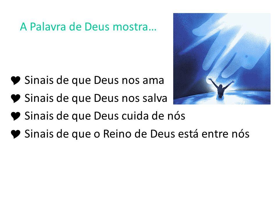 A Palavra de Deus mostra… Sinais de que Deus nos ama Sinais de que Deus nos salva Sinais de que Deus cuida de nós Sinais de que o Reino de Deus está e