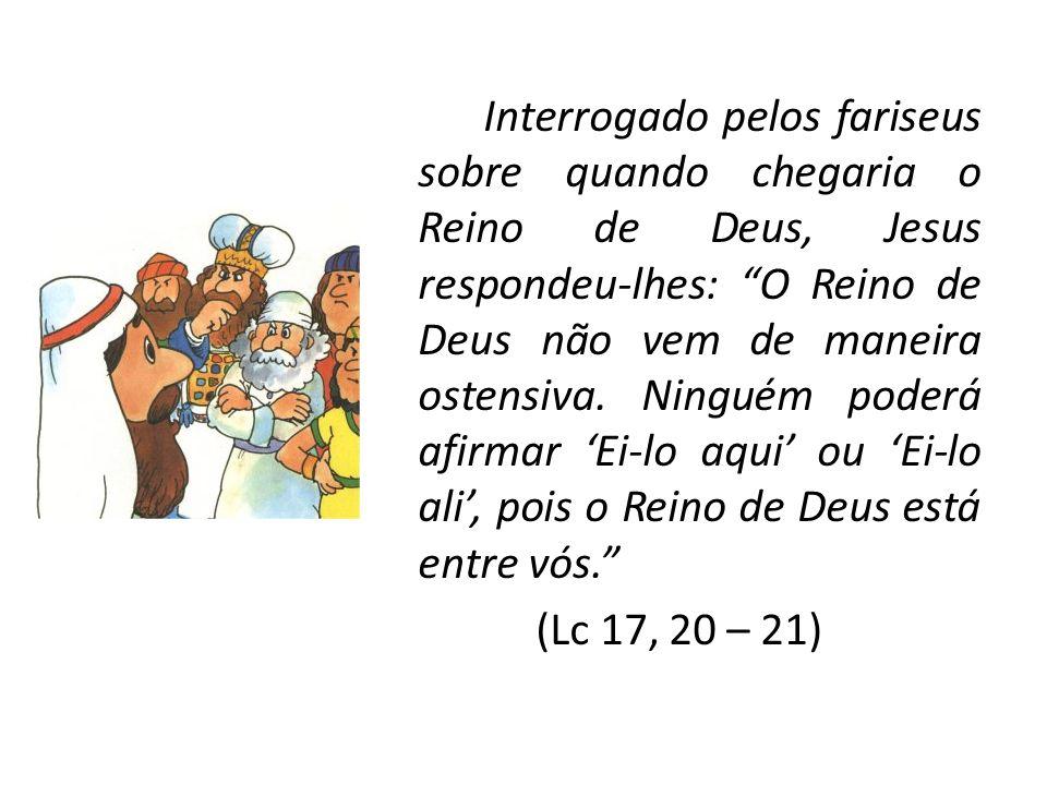 Interrogado pelos fariseus sobre quando chegaria o Reino de Deus, Jesus respondeu-lhes: O Reino de Deus não vem de maneira ostensiva. Ninguém poderá a