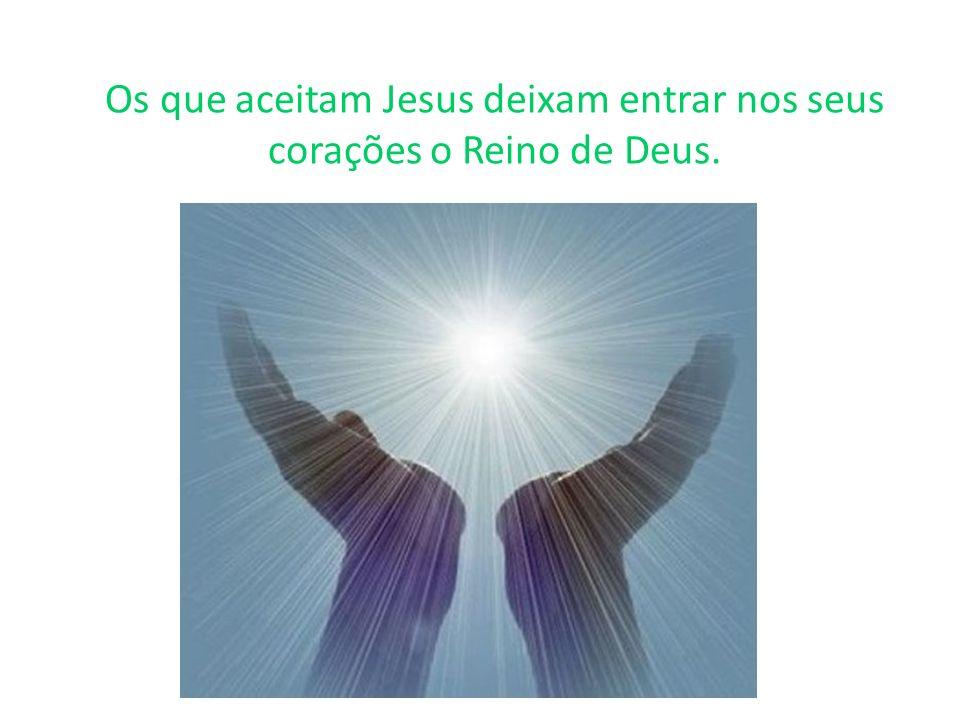 Os que aceitam Jesus deixam entrar nos seus corações o Reino de Deus.