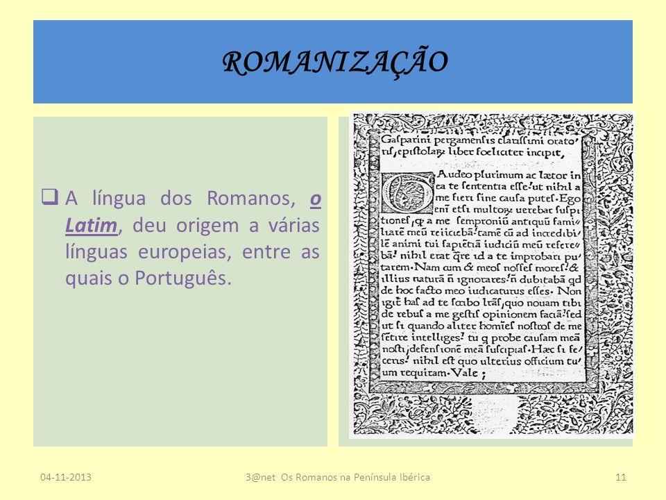 ROMANIZAÇÃO A língua dos Romanos, o Latim, deu origem a várias línguas europeias, entre as quais o Português. 04-11-20133@net Os Romanos na Península
