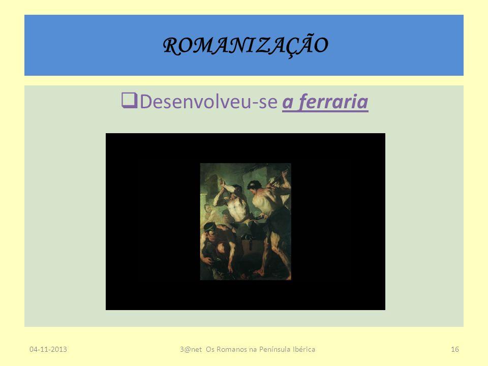 ROMANIZAÇÃO Desenvolveu-se a ferraria 04-11-20133@net Os Romanos na Península Ibérica16