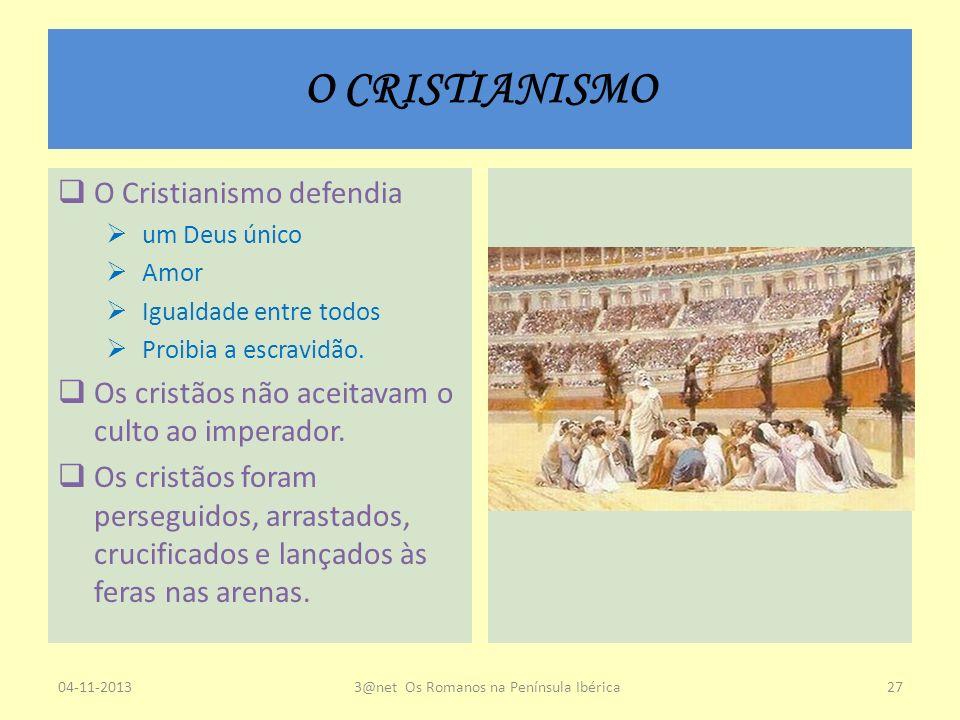 O CRISTIANISMO O Cristianismo defendia um Deus único Amor Igualdade entre todos Proibia a escravidão. Os cristãos não aceitavam o culto ao imperador.