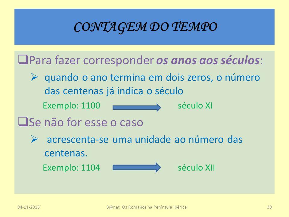 CONTAGEM DO TEMPO Para fazer corresponder os anos aos séculos: quando o ano termina em dois zeros, o número das centenas já indica o século Exemplo: 1