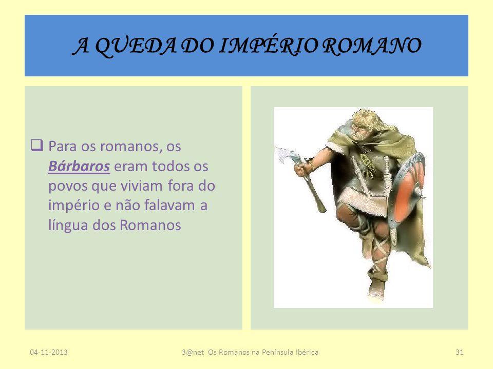 A QUEDA DO IMPÉRIO ROMANO Para os romanos, os Bárbaros eram todos os povos que viviam fora do império e não falavam a língua dos Romanos 04-11-20133@n