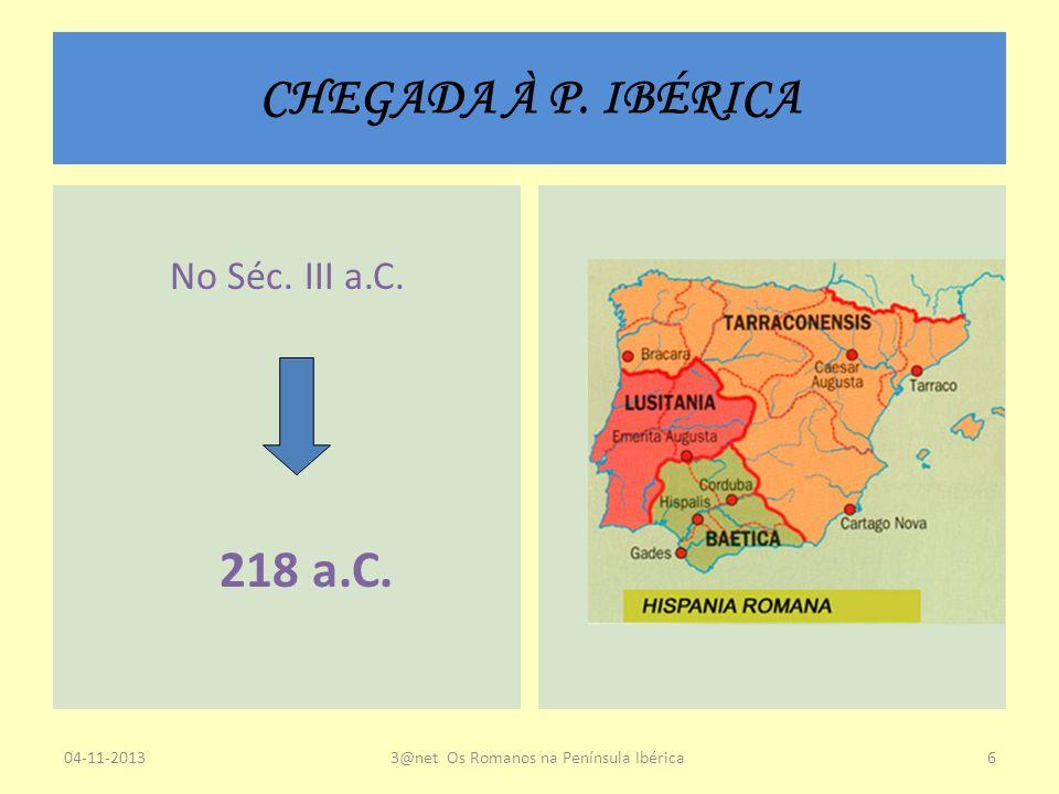 CHEGADA À P. IBÉRICA No Séc. III a.C. 218 a.C. 04-11-20133@net Os Romanos na Península Ibérica6