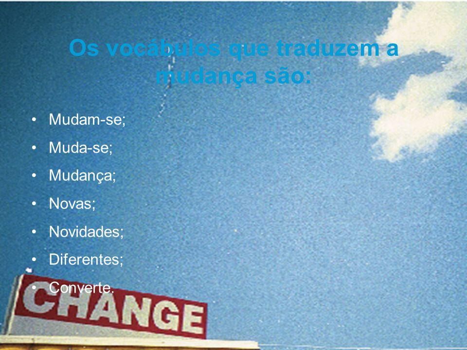 Mudam-se; Muda-se; Mudança; Novas; Novidades; Diferentes; Converte. Os vocábulos que traduzem a mudança são: Mudam-se; Muda-se; Mudança; Novas; Novida