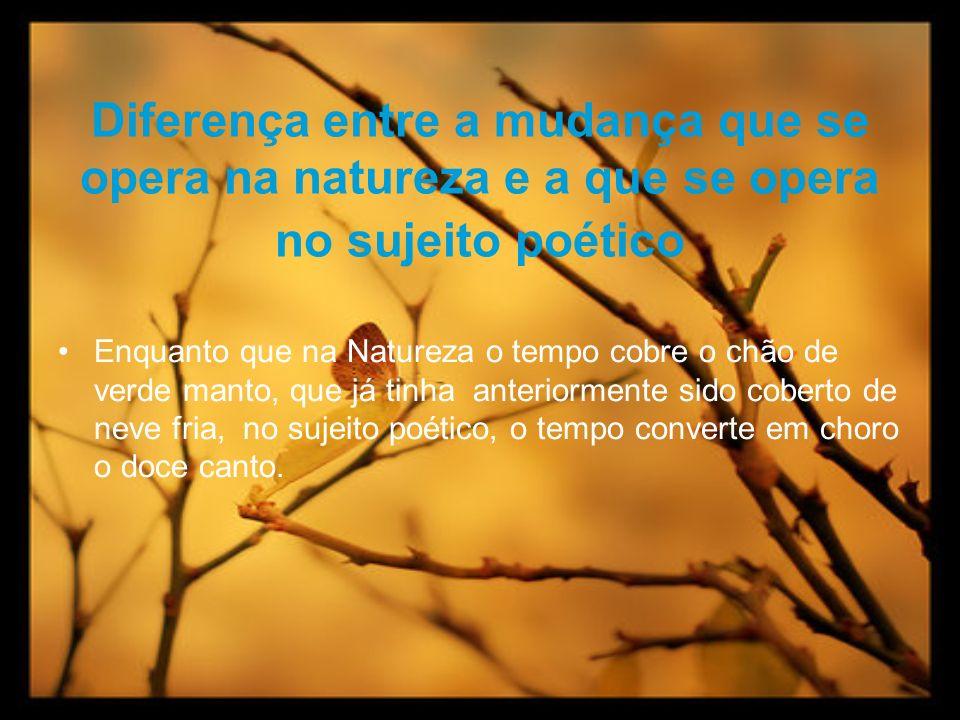 Diferença entre a mudança que se opera na natureza e a que se opera no sujeito poético Enquanto que na Natureza o tempo cobre o chão de verde manto, q