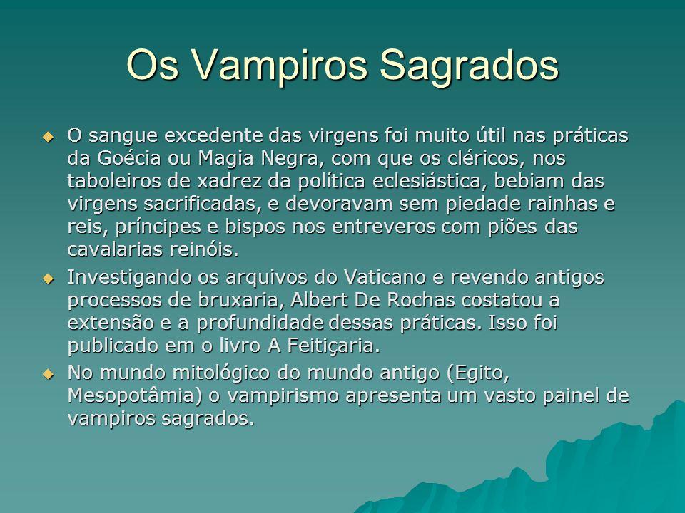 Os Vampiros Sagrados O sangue excedente das virgens foi muito útil nas práticas da Goécia ou Magia Negra, com que os cléricos, nos taboleiros de xadre