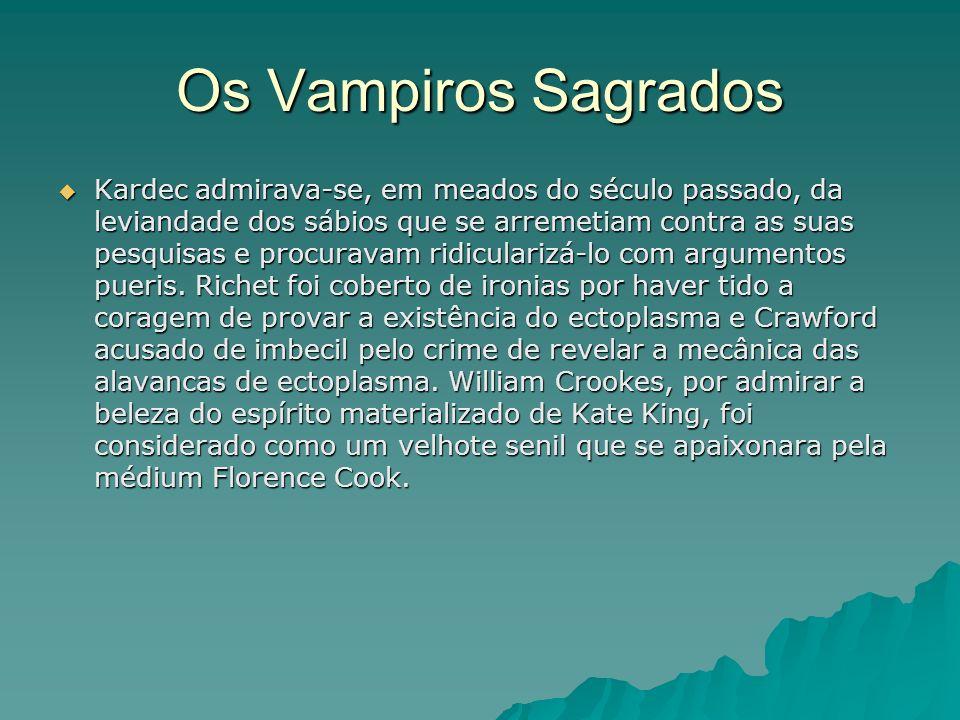 Os Vampiros Sagrados Kardec admirava-se, em meados do século passado, da leviandade dos sábios que se arremetiam contra as suas pesquisas e procuravam
